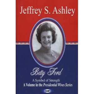 Betty Ford: A Symbol Of Strength (Presidential Wives