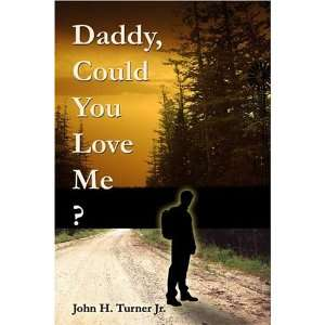 Daddy, Could You Love Me? (9781413726626): John H. Turner: Books