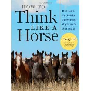 by Cherry Hill How to Think Like A Horse The Essential
