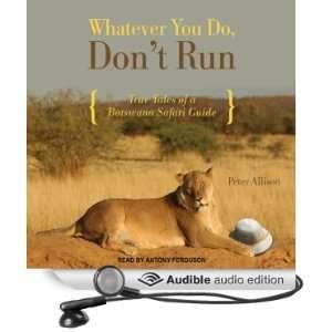 Whatever You Do, Dont Run True Tales of a Botswana Safari Guide